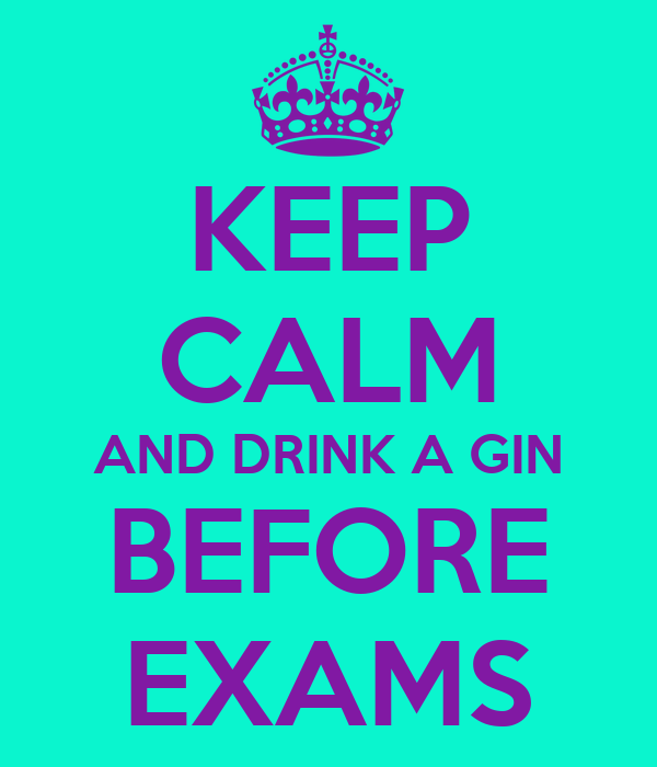 KEEP CALM AND DRINK A GIN BEFORE EXAMS