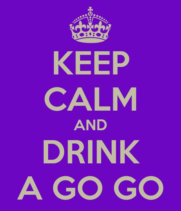 KEEP CALM AND DRINK A GO GO