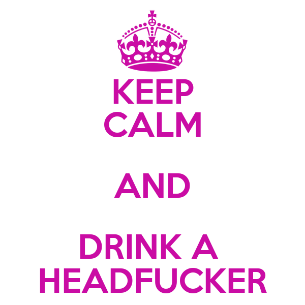 KEEP CALM AND DRINK A  HEADFUCKER