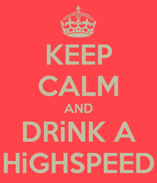 KEEP CALM AND DRiNK A HiGHSPEED