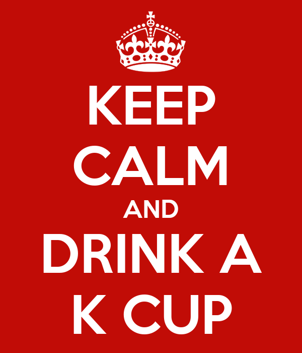 KEEP CALM AND DRINK A K CUP