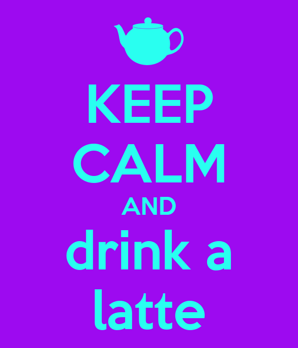 KEEP CALM AND drink a latte