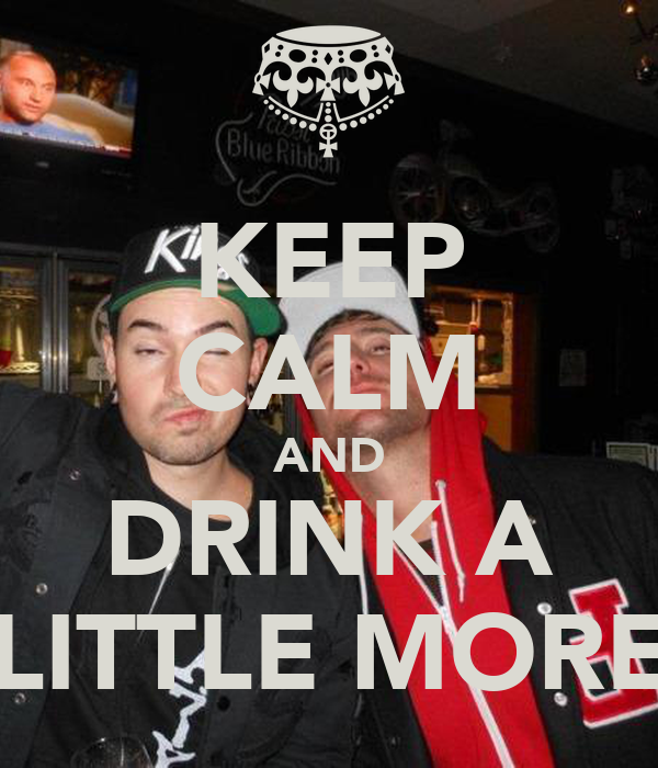 KEEP CALM AND DRINK A LITTLE MORE