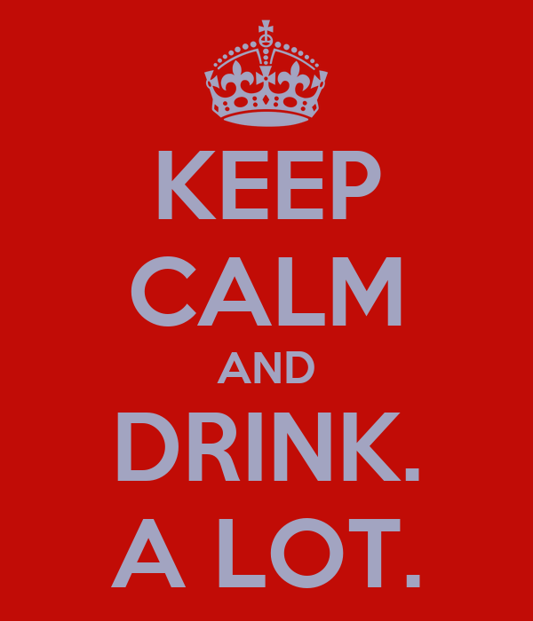 KEEP CALM AND DRINK. A LOT.