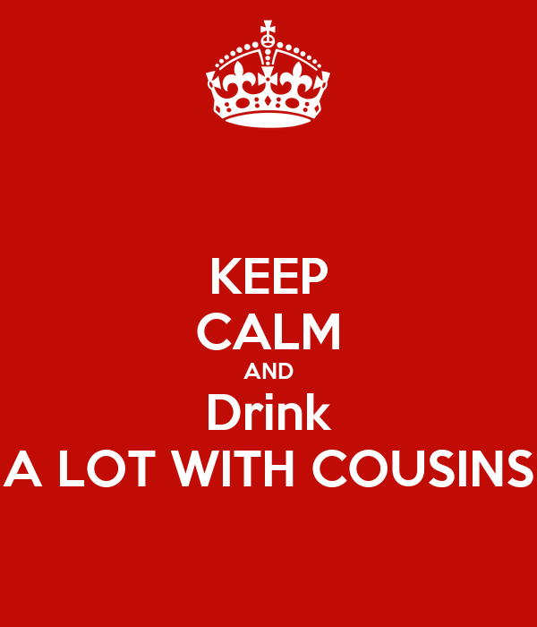 KEEP CALM AND Drink A LOT WITH COUSINS