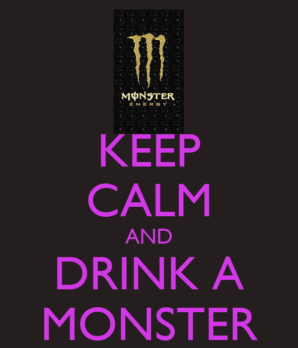 KEEP CALM AND DRINK A MONSTER
