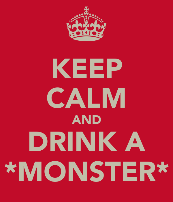 KEEP CALM AND DRINK A *MONSTER*