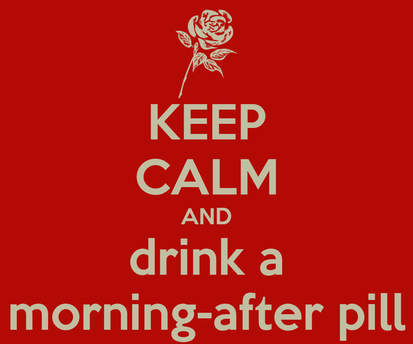 KEEP CALM AND drink a morning-after pill