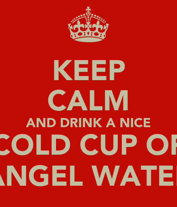 KEEP CALM AND DRINK A NICE COLD CUP OF ANGEL WATER