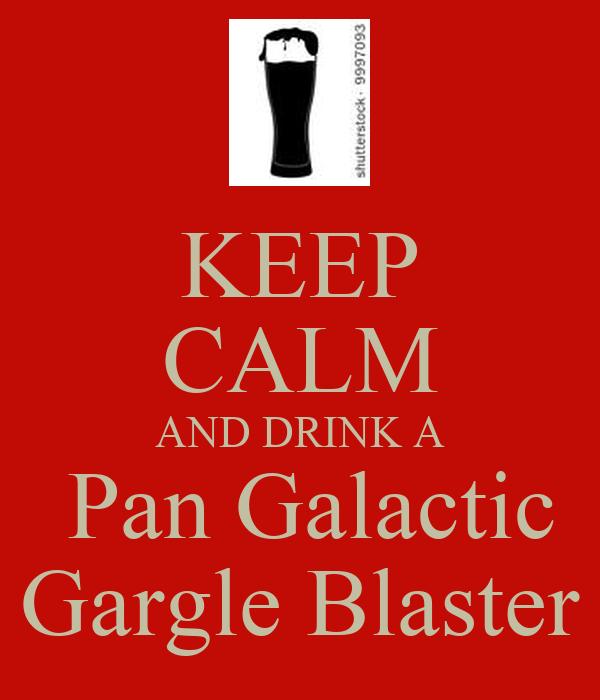 KEEP CALM AND DRINK A Pan Galactic Gargle Blaster Poster | bob | Keep ...