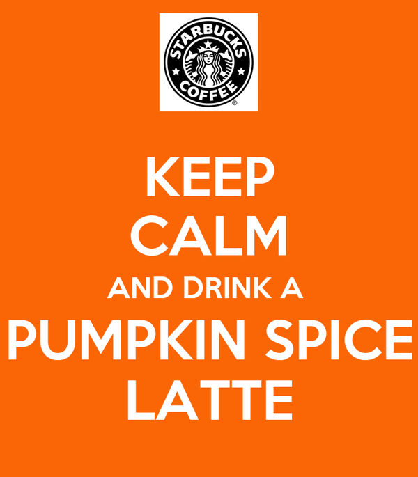 KEEP CALM AND DRINK A  PUMPKIN SPICE LATTE