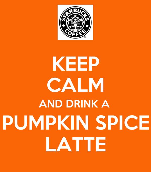 KEEP CALM AND DRINK A  PUMPKIN SPICE LATTE
