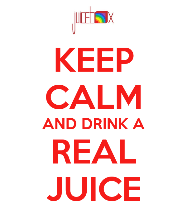 KEEP CALM AND DRINK A REAL JUICE