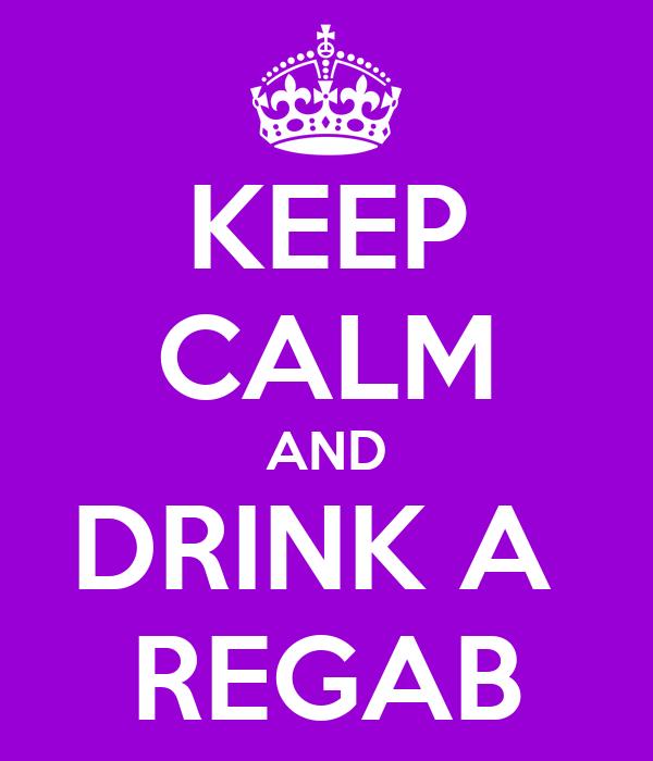 KEEP CALM AND DRINK A  REGAB