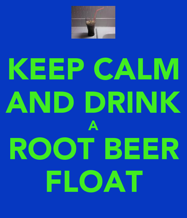 KEEP CALM AND DRINK A ROOT BEER FLOAT