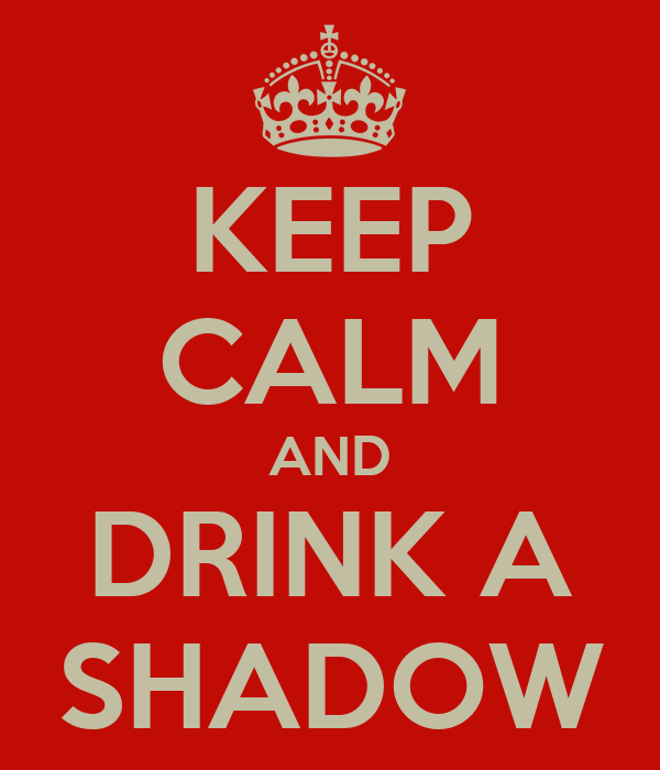 KEEP CALM AND DRINK A SHADOW