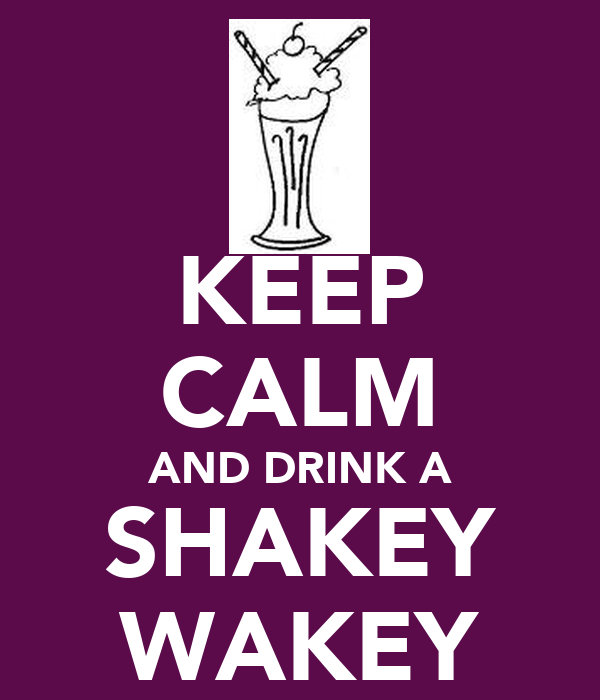 KEEP CALM AND DRINK A SHAKEY WAKEY
