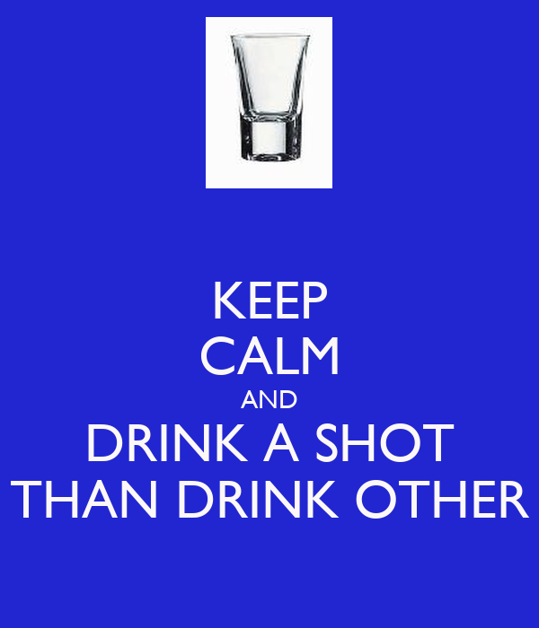 KEEP CALM AND DRINK A SHOT THAN DRINK OTHER