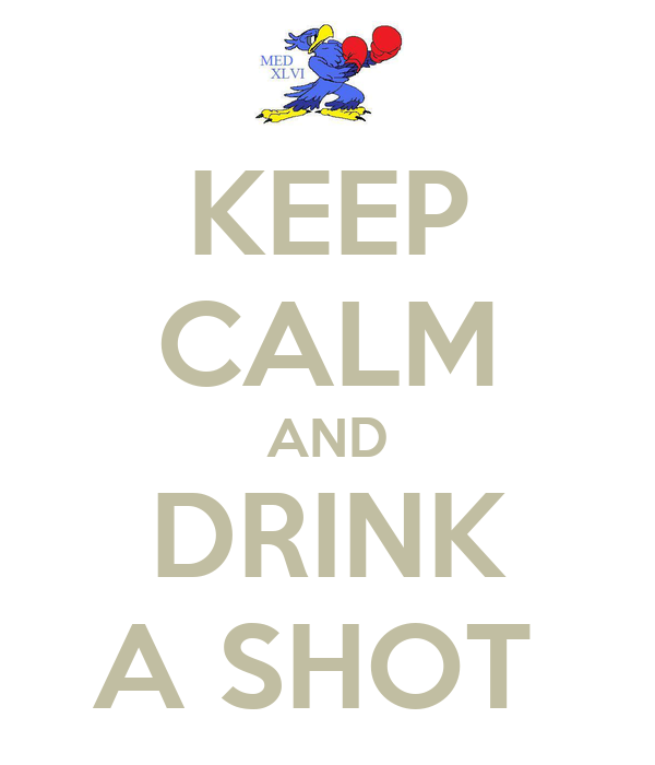 KEEP CALM AND DRINK A SHOT