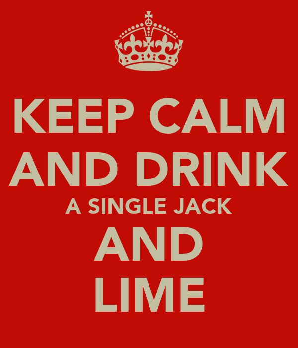 KEEP CALM AND DRINK A SINGLE JACK AND LIME