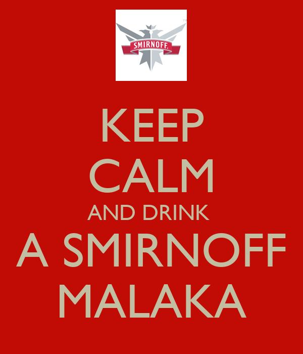 KEEP CALM AND DRINK  A SMIRNOFF MALAKA