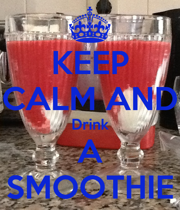 KEEP CALM AND Drink A SMOOTHIE