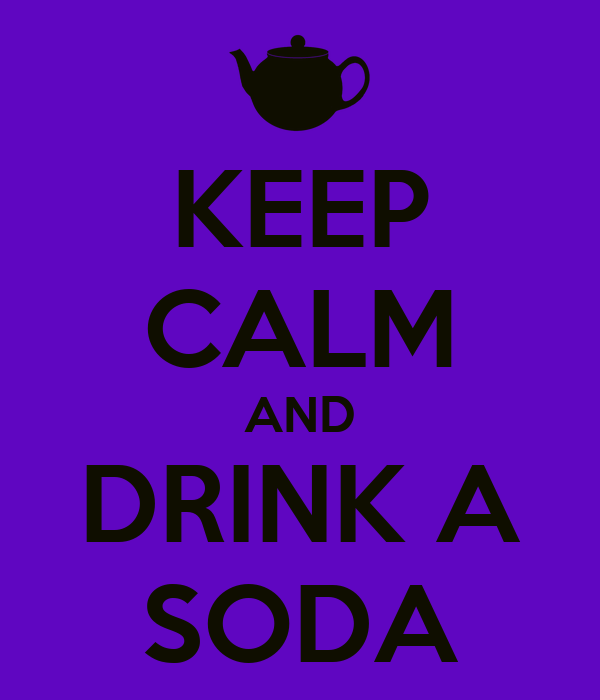 KEEP CALM AND DRINK A SODA
