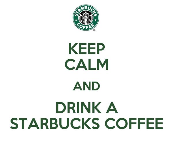 KEEP CALM AND DRINK A STARBUCKS COFFEE