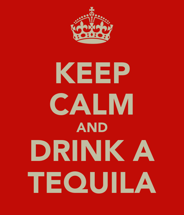 KEEP CALM AND DRINK A TEQUILA