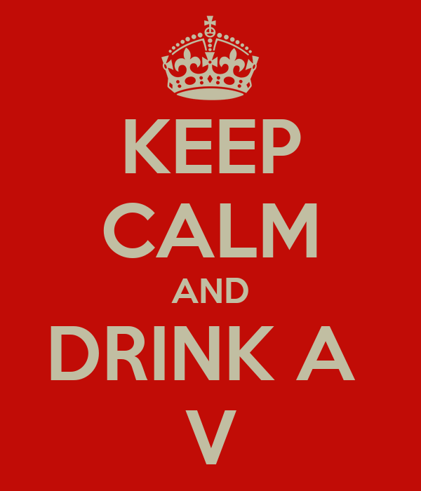 KEEP CALM AND DRINK A  V