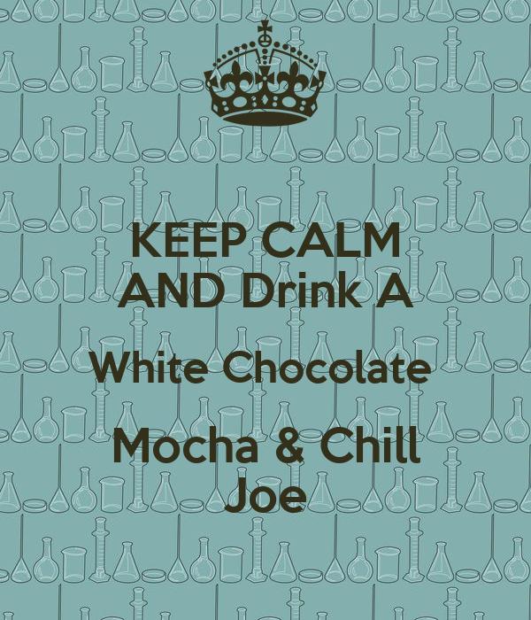 KEEP CALM AND Drink A White Chocolate  Mocha & Chill Joe