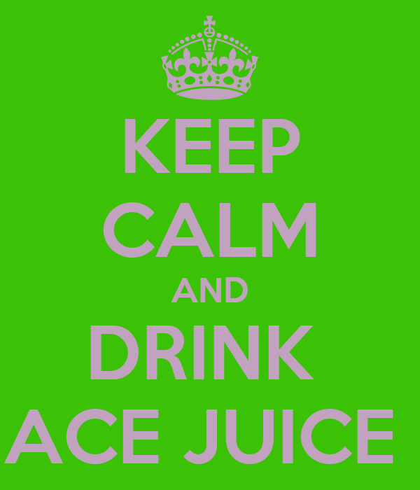 KEEP CALM AND DRINK  ACE JUICE