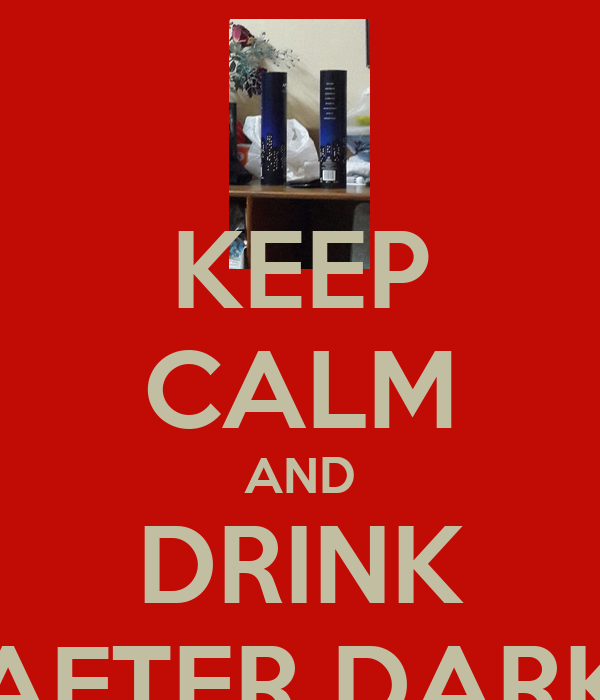 KEEP CALM AND DRINK AFTER DARK