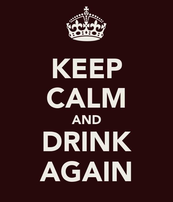 KEEP CALM AND DRINK AGAIN