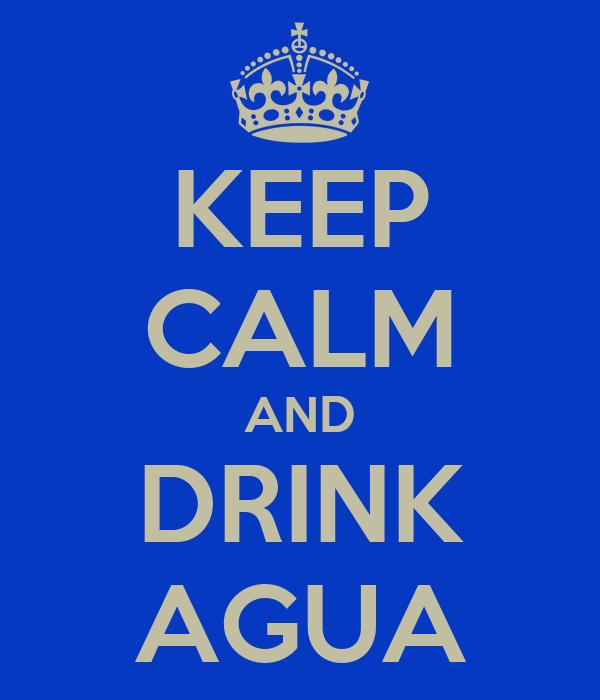 KEEP CALM AND DRINK AGUA