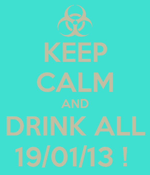 KEEP CALM AND DRINK ALL 19/01/13 !