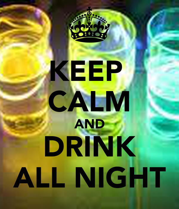 KEEP  CALM AND DRINK ALL NIGHT