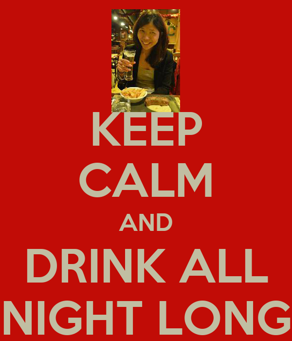KEEP CALM AND DRINK ALL NIGHT LONG