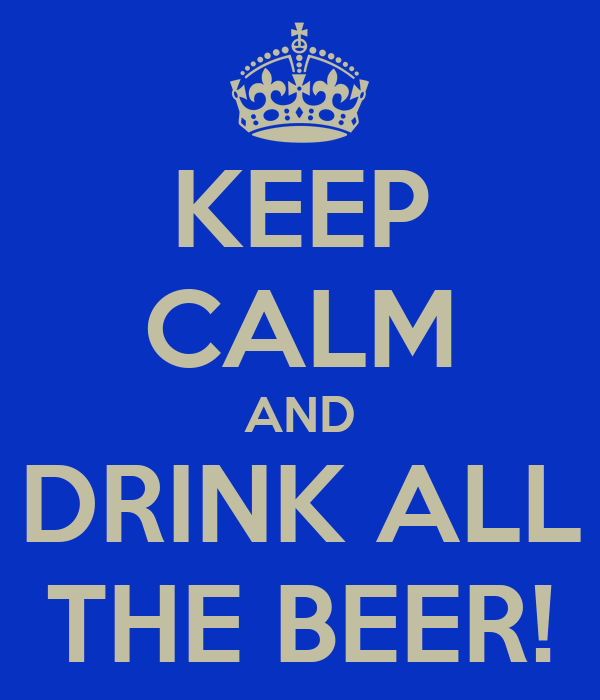 KEEP CALM AND DRINK ALL THE BEER!