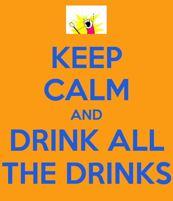 KEEP CALM AND DRINK ALL THE DRINKS