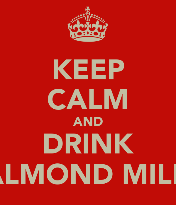 KEEP CALM AND DRINK ALMOND MILK