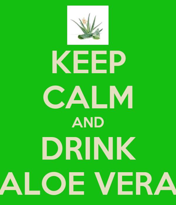 KEEP CALM AND DRINK ALOE VERA