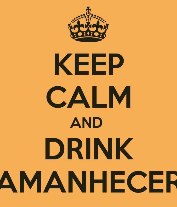KEEP CALM AND  DRINK AMANHECER