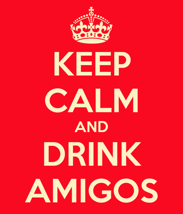 KEEP CALM AND DRINK AMIGOS