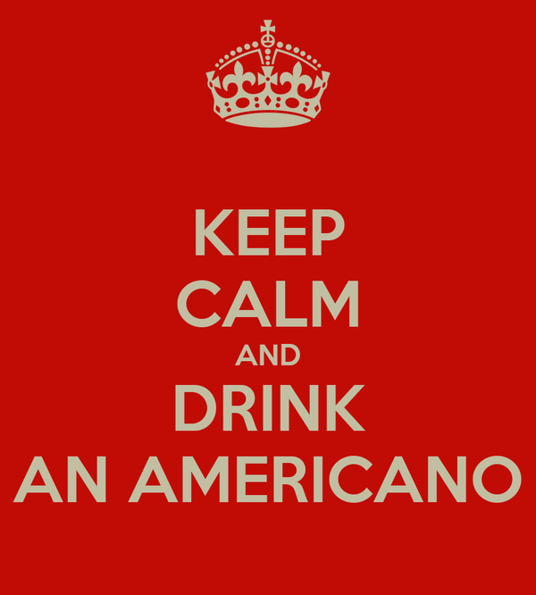 KEEP CALM AND DRINK AN AMERICANO