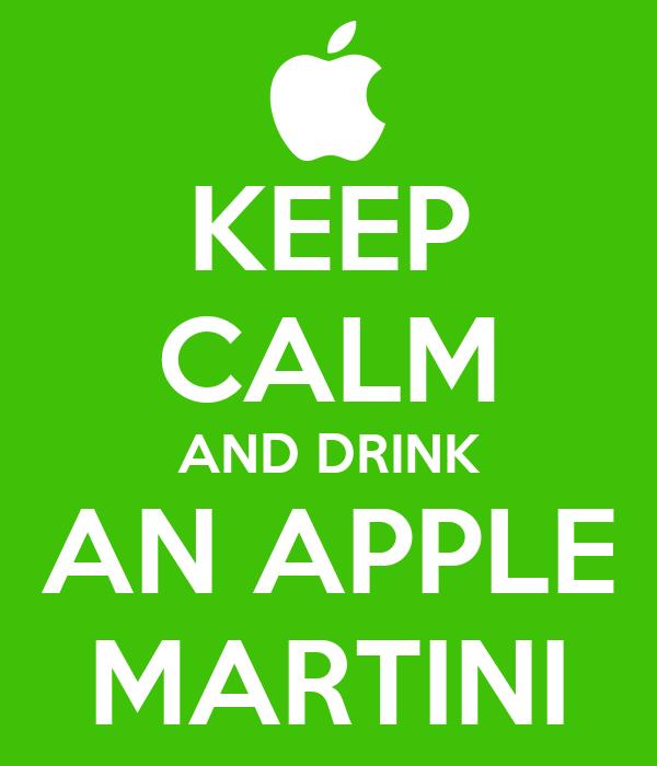 KEEP CALM AND DRINK AN APPLE MARTINI