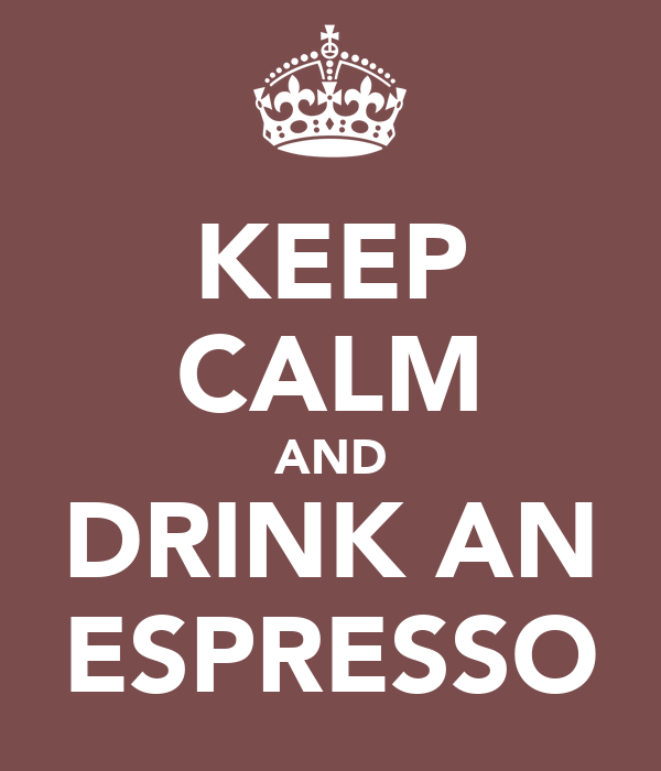 KEEP CALM AND DRINK AN ESPRESSO