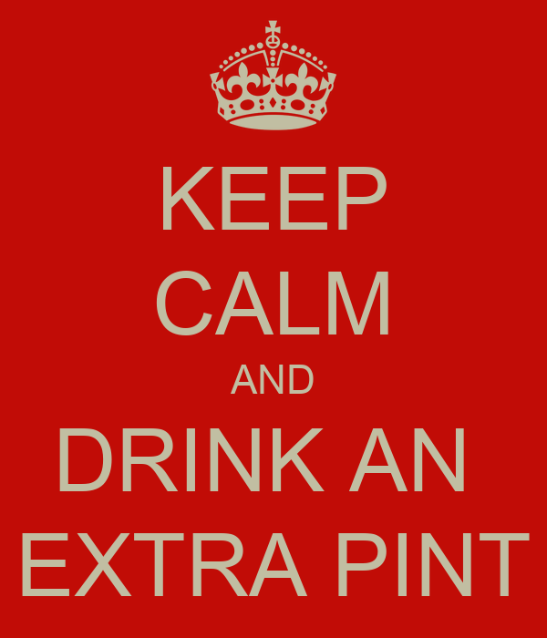 KEEP CALM AND DRINK AN  EXTRA PINT