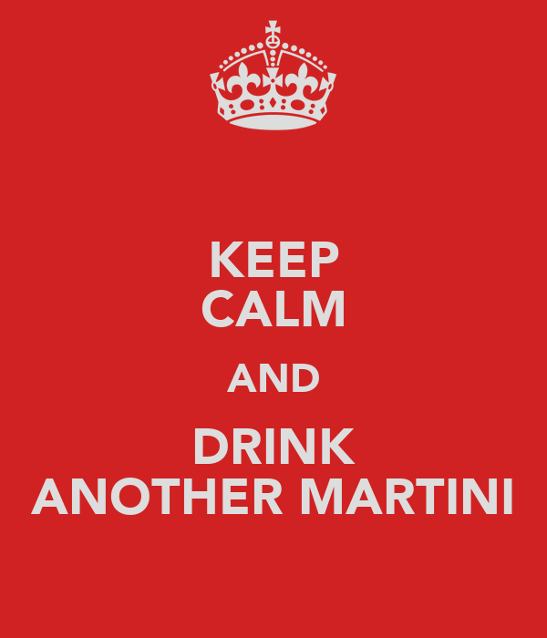 KEEP CALM AND DRINK ANOTHER MARTINI