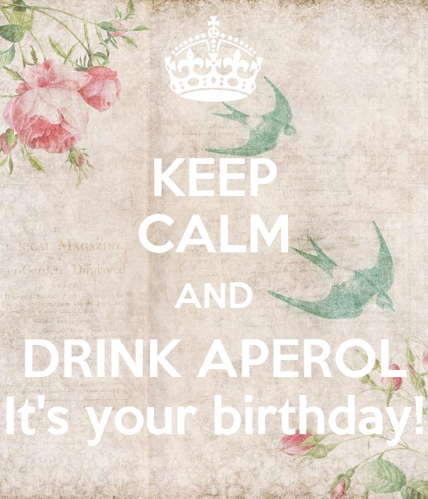 KEEP CALM AND DRINK APEROL It's your birthday!